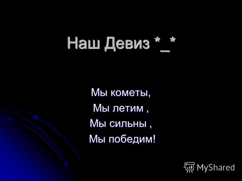 Наш Девиз *_* Мы кометы, Мы летим, Мы сильны, Мы победим! Мы победим!