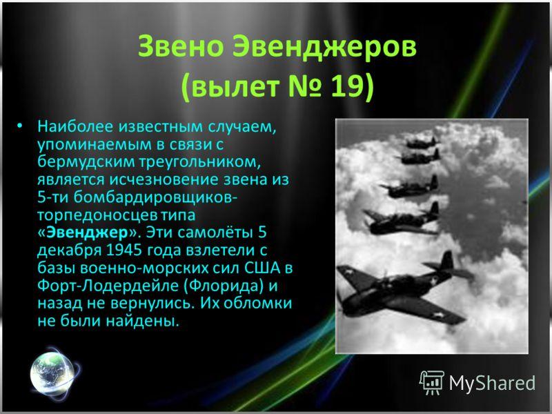 Звено Эвенджеров (вылет 19) Наиболее известным случаем, упоминаемым в связи с бермудским треугольником, является исчезновение звена из 5-ти бомбардировщиков- торпедоносцев типа «Эвенджер». Эти самолёты 5 декабря 1945 года взлетели с базы военно-морск