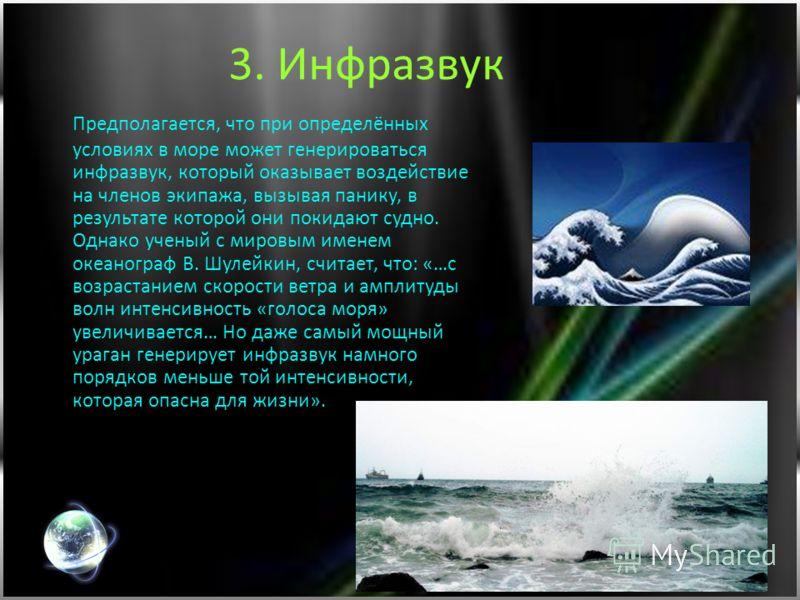 3. Инфразвук Предполагается, что при определённых условиях в море может генерироваться инфразвук, который оказывает воздействие на членов экипажа, вызывая панику, в результате которой они покидают судно. Однако ученый с мировым именем океанограф В. Ш