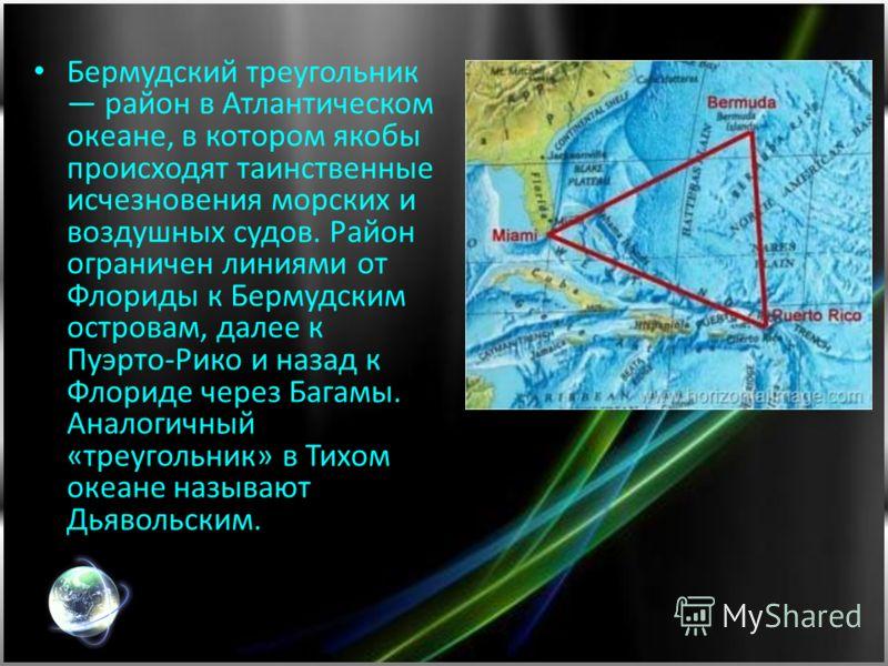 Бермудский треугольник район в Атлантическом океане, в котором якобы происходят таинственные исчезновения морских и воздушных судов. Район ограничен линиями от Флориды к Бермудским островам, далее к Пуэрто-Рико и назад к Флориде через Багамы. Аналоги