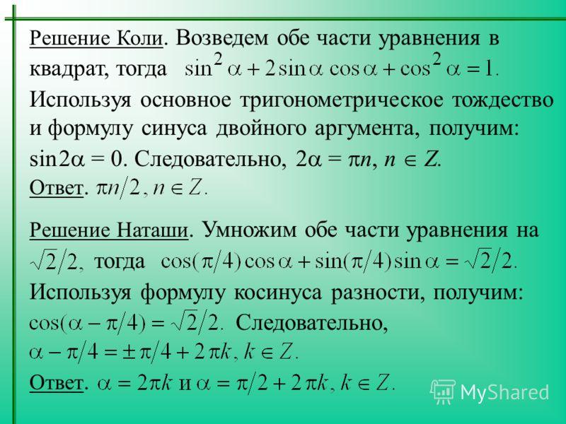 Решение Коли. Возведем обе части уравнения в квадрат, тогда Используя основное тригонометрическое тождество и формулу синуса двойного аргумента, получим: sin 2 = 0. Следовательно, 2 = n, n Z. Ответ. Решение Наташи. Умножим обе части уравнения на тогд