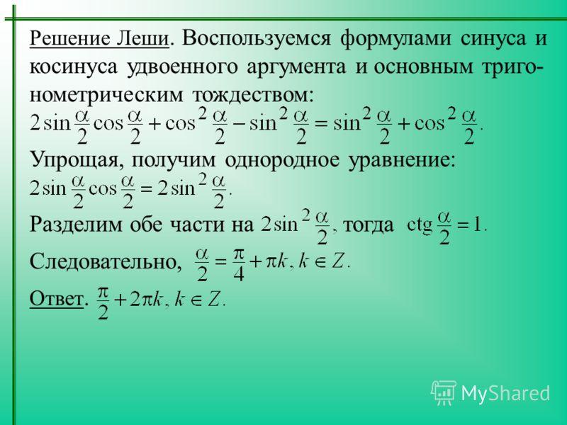 Решение Леши. Воспользуемся формулами синуса и косинуса удвоенного аргумента и основным триго- нометрическим тождеством: Упрощая, получим однородное уравнение: Разделим обе части на тогда Следовательно, Ответ.