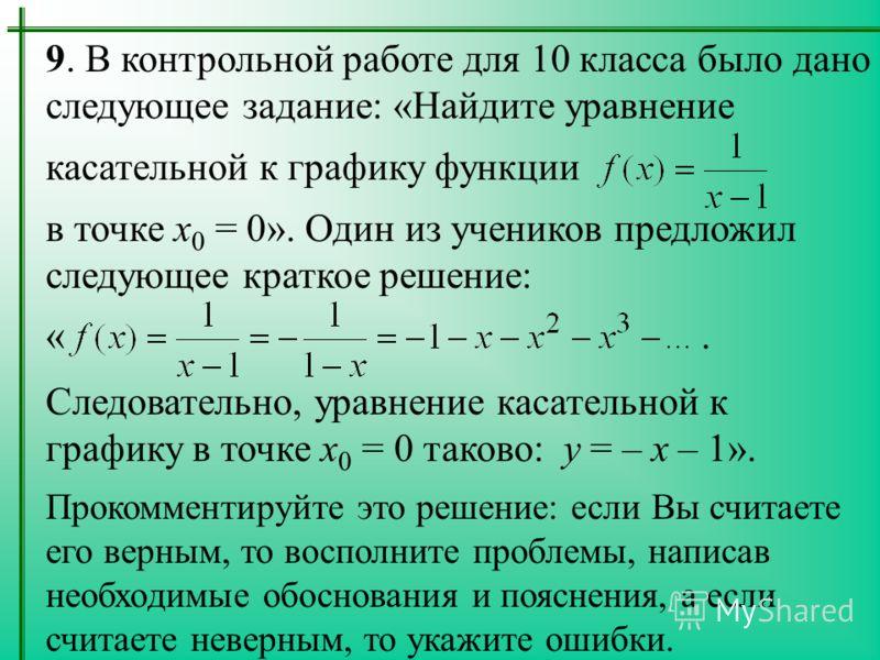 9. В контрольной работе для 10 класса было дано следующее задание: «Найдите уравнение касательной к графику функции в точке x 0 = 0». Один из учеников предложил следующее краткое решение: «. Следовательно, уравнение касательной к графику в точке x 0