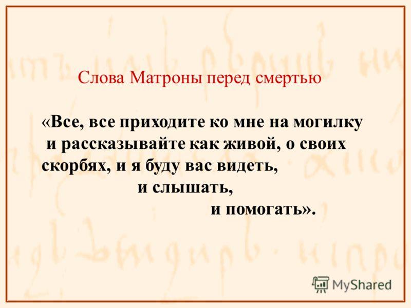 Слова Матроны перед смертью «Все, все приходите ко мне на могилку и рассказывайте как живой, о своих скорбях, и я буду вас видеть, и слышать, и помогать».