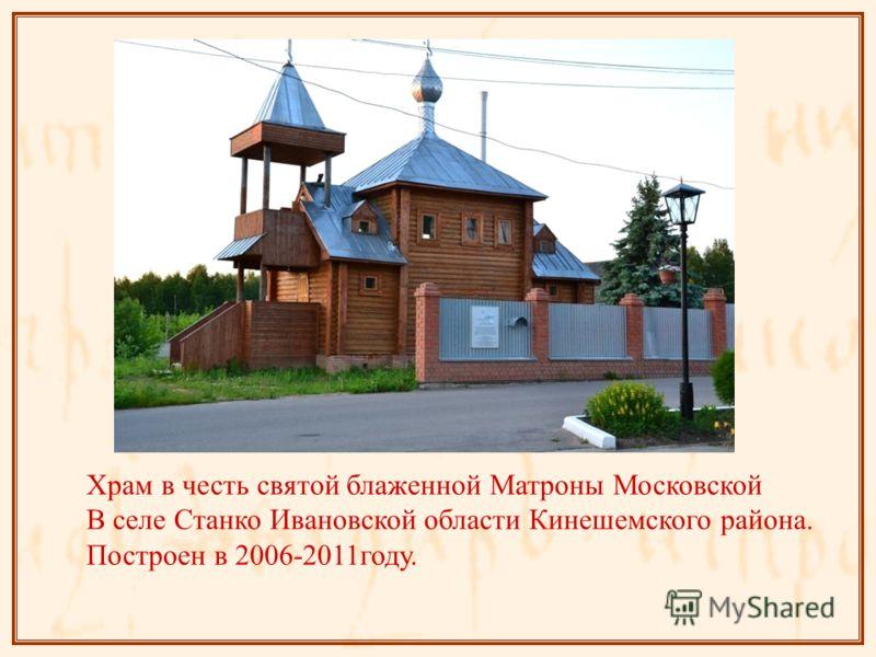 Храм в честь святой блаженной Матроны Московской В селе Станко Ивановской области Кинешемского района. Построен в 2006-2011году.