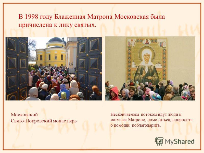 В 1998 году Блаженная Матрона Московская была причислена к лику святых. Московский Свято-Покровский монастырь Нескончаемым потоком идут люди к матушке Матроне, помолиться, попросить о помощи, поблагодарить.