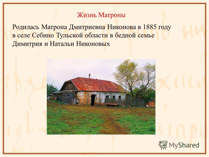 Жизнь Матроны Родилась Матрона Дмитриевна Никонова в 1885 году в селе Себино Тульской области в бедной семье Димитрия и Натальи Никоновых