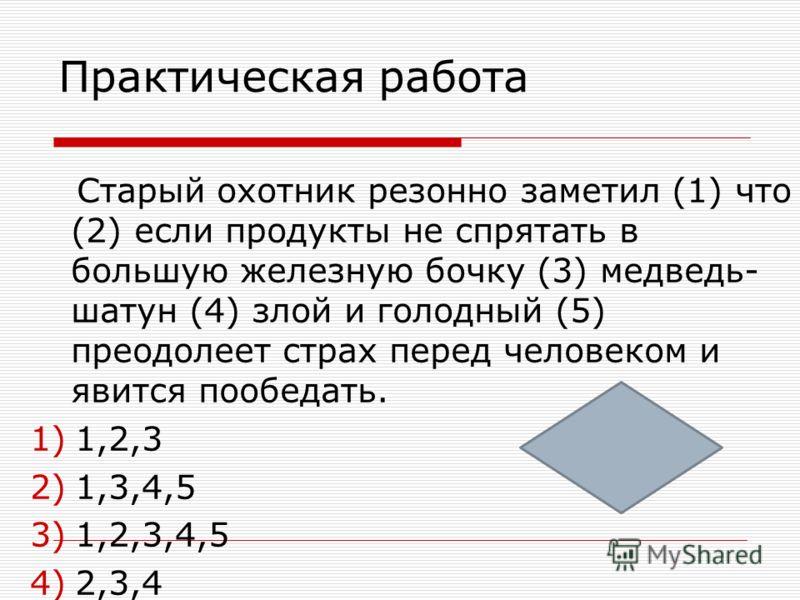 Практическая работа Командир решил вести отряд в обход(1) потому что (2) если (3)как утверждал пленный (4) по курсу их движения была засада (5) то следовало избежать столкновения. 1)1,3,4,5 2)2,3,4 3)1,2,3 4)1,2,3,4,5