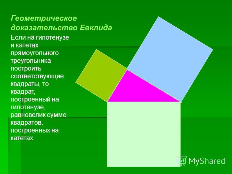 Если на гипотенузе и катетах прямоугольного треугольника построить соответствующие квадраты, то квадрат, построенный на гипотенузе, равновелик сумме квадратов, построенных на катетах. Геометрическое доказательство Евклида