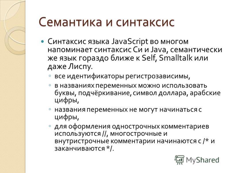 Семантика и синтаксис Синтаксис языка JavaScript во многом напоминает синтаксис Си и Java, семантически же язык гораздо ближе к Self, Smalltalk или даже Лиспу. все идентификаторы регистрозависимы, в названиях переменных можно использовать буквы, подч