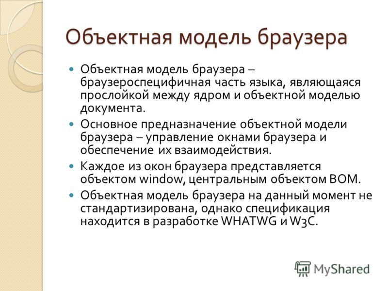 Объектная модель браузера Объектная модель браузера – браузероспецифичная часть языка, являющаяся прослойкой между ядром и объектной моделью документа. Основное предназначение объектной модели браузера – управление окнами браузера и обеспечение их вз