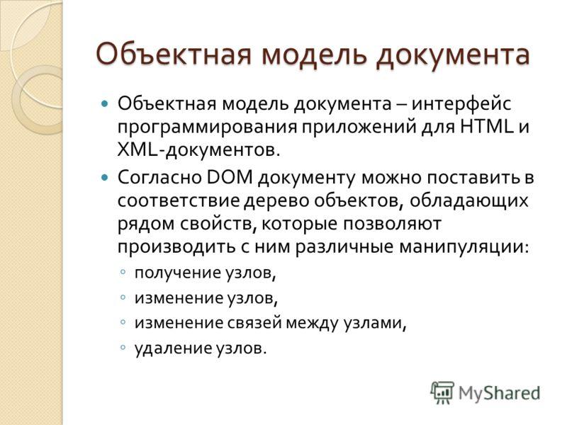 Объектная модель документа Объектная модель документа – интерфейс программирования приложений для HTML и XML- документов. Согласно DOM документу можно поставить в соответствие дерево объектов, обладающих рядом свойств, которые позволяют производить с