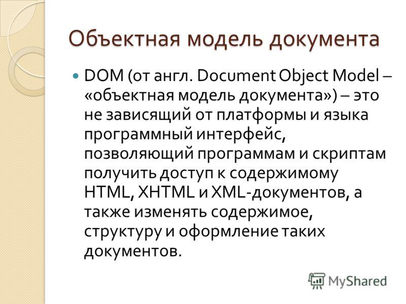 Объектная модель документа DOM ( от англ. Document Object Model – « объектная модель документа ») – это не зависящий от платформы и языка программный интерфейс, позволяющий программам и скриптам получить доступ к содержимому HTML, XHTML и XML- докуме
