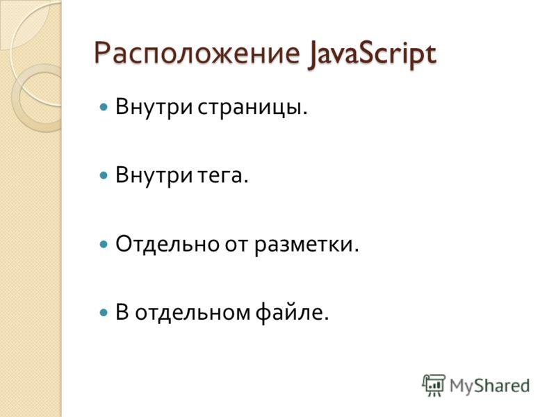 Расположение JavaScript Внутри страницы. Внутри тега. Отдельно от разметки. В отдельном файле.