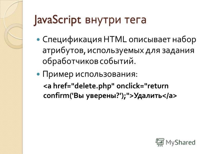 JavaScript внутри тега Спецификация HTML описывает набор атрибутов, используемых для задания обработчиков событий. Пример использования : Удалить