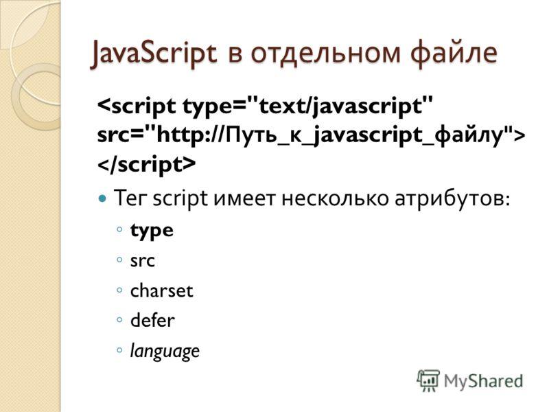 JavaScript в отдельном файле Тег script имеет несколько атрибутов : type src charset defer language