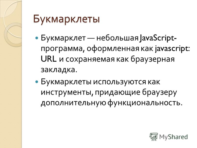 Букмарклеты Букмарклет небольшая JavaScript- программа, оформленная как javascript: URL и сохраняемая как браузерная закладка. Букмарклеты используются как инструменты, придающие браузеру дополнительную функциональность.