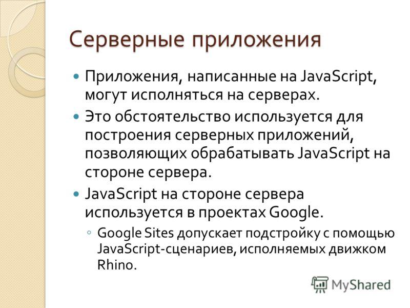 Серверные приложения Приложения, написанные на JavaScript, могут исполняться на серверах. Это обстоятельство используется для построения серверных приложений, позволяющих обрабатывать JavaScript на стороне сервера. JavaScript на стороне сервера испол