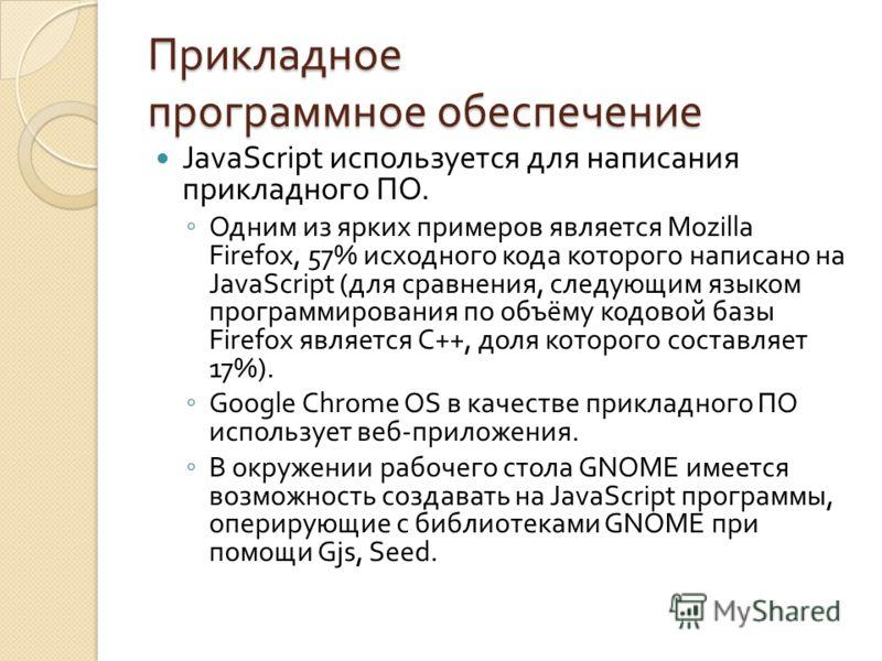 Прикладное программное обеспечение JavaScript используется для написания прикладного ПО. Одним из ярких примеров является Mozilla Firefox, 57% исходного кода которого написано на JavaScript ( для сравнения, следующим языком программирования по объёму