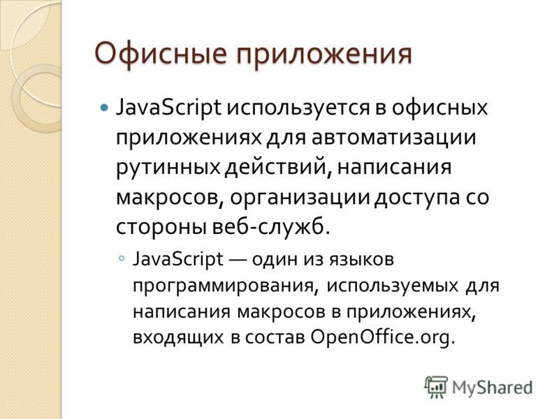 Офисные приложения JavaScript используется в офисных приложениях для автоматизации рутинных действий, написания макросов, организации доступа со стороны веб - служб. JavaScript один из языков программирования, используемых для написания макросов в пр