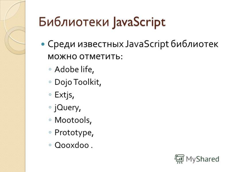 Библиотеки JavaScript Среди известных JavaScript библиотек можно отметить : Adobe life, Dojo Toolkit, Extjs, jQuery, Mootools, Prototype, Qooxdoo.