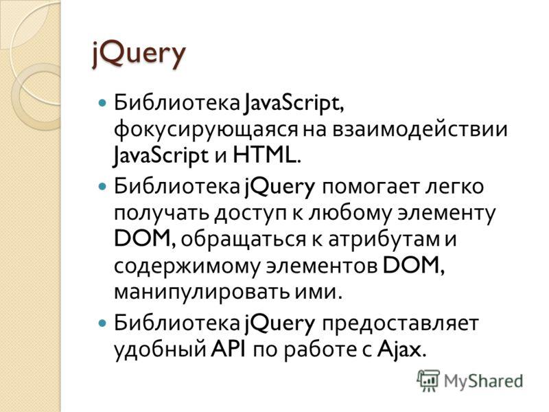 jQuery Библиотека JavaScript, фокусирующаяся на взаимодействии JavaScript и HTML. Библиотека jQuery помогает легко получать доступ к любому элементу DOM, обращаться к атрибутам и содержимому элементов DOM, манипулировать ими. Библиотека jQuery предос