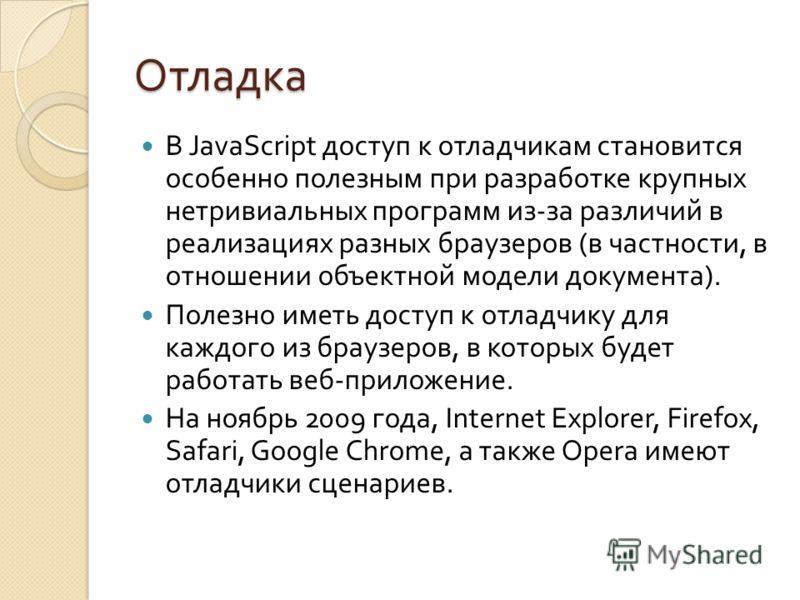Отладка В JavaScript доступ к отладчикам становится особенно полезным при разработке крупных нетривиальных программ из - за различий в реализациях разных браузеров ( в частности, в отношении объектной модели документа ). Полезно иметь доступ к отладч