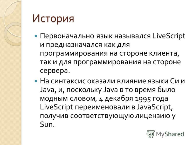 История Первоначально язык назывался LiveScript и предназначался как для программирования на стороне клиента, так и для программирования на стороне сервера. На синтаксис оказали влияние языки Си и Java, и, поскольку Java в то время было модным словом