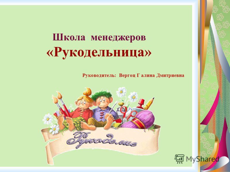 Школа менеджеров «Рукодельница» Руководитель: Вергоц Г алина Дмитриевна