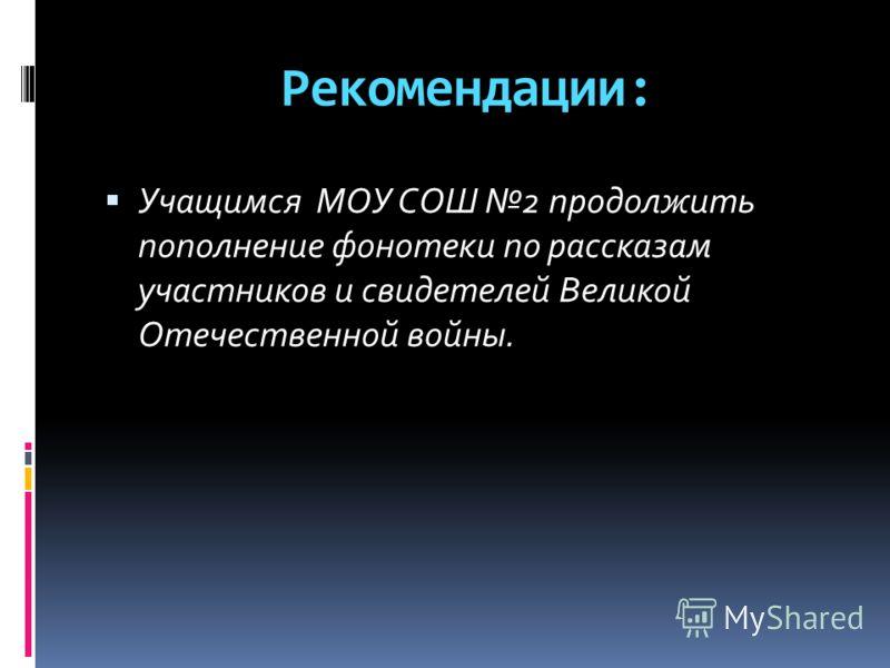 Рекомендации: Учащимся МОУ СОШ 2 продолжить пополнение фонотеки по рассказам участников и свидетелей Великой Отечественной войны.