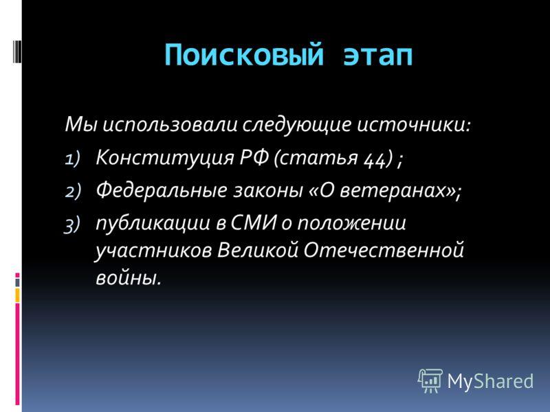 Поисковый этап Мы использовали следующие источники: 1) Конституция РФ (статья 44) ; 2) Федеральные законы «О ветеранах»; 3) публикации в СМИ о положении участников Великой Отечественной войны.