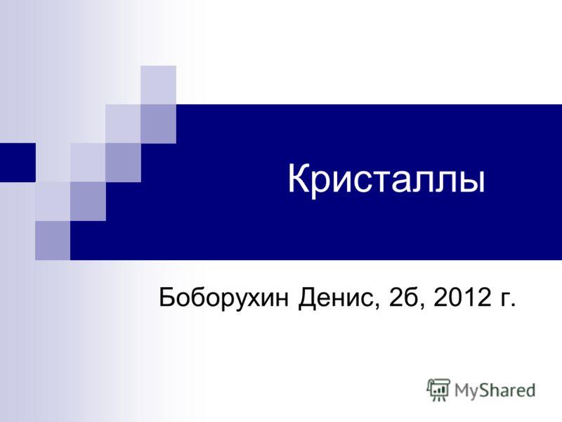 Кристаллы Боборухин Денис, 2б, 2012 г.