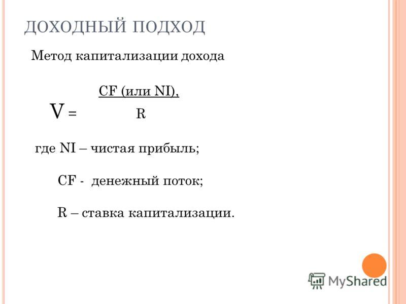 ДОХОДНЫЙ ПОДХОД Метод капитализации дохода CF (или NI), V = R где NI – чистая прибыль; CF - денежный поток; R – ставка капитализации.