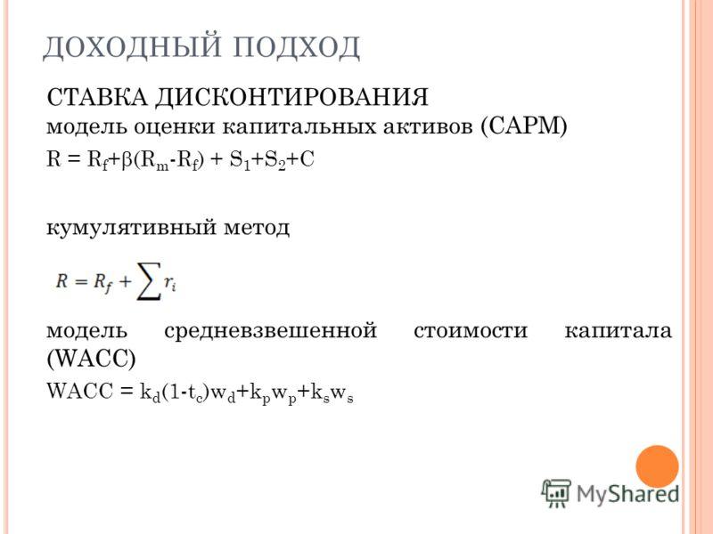 ДОХОДНЫЙ ПОДХОД СТАВКА ДИСКОНТИРОВАНИЯ модель оценки капитальных активов (САРМ) R = R f + (R m -R f ) + S 1 +S 2 +C кумулятивный метод модель средневзвешенной стоимости капитала (WACC) WACC = k d (1-t c )w d +k p w p +k s w s