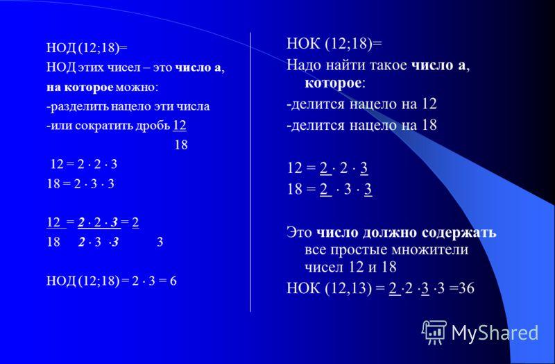 НОД (12;18)= НОД этих чисел – это число а, на которое можно: -разделить нацело эти числа -или сократить дробь 12 18 12 = 2 2 3 18 = 2 3 3 12 = 2 2 3 = 2 18 2 3 3 3 НОД (12;18) = 2 3 = 6 НОК (12;18)= Надо найти такое число а, которое: -делится нацело