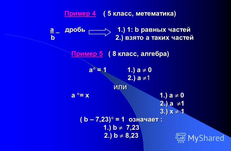 Пример 4 ( 5 класс, метематика) a _ дробь1.) 1: b равных частей b2.) взято а таких частей Пример 4 ( 5 класс, метематика) a _ дробь 1.) 1: b равных частей b 2.) взято а таких частей Пример 5 ( 8 класс, алгебра) а = 1 1.) а 0 2.) а 1 или а = х 1.) а 0