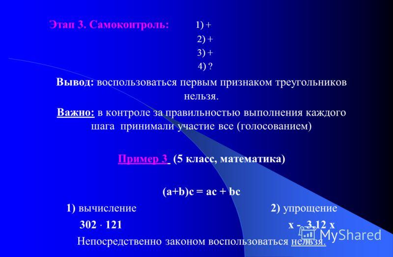 Этап 3. Самоконтроль: 1) + 2) + 3) + 4) ? Вывод: воспользоваться первым признаком треугольников нельзя. Важно: в контроле за правильностью выполнения каждого шага принимали участие все (голосованием) Пример 3 (5 класс, математика) (а+b)с = ас + bc 1)