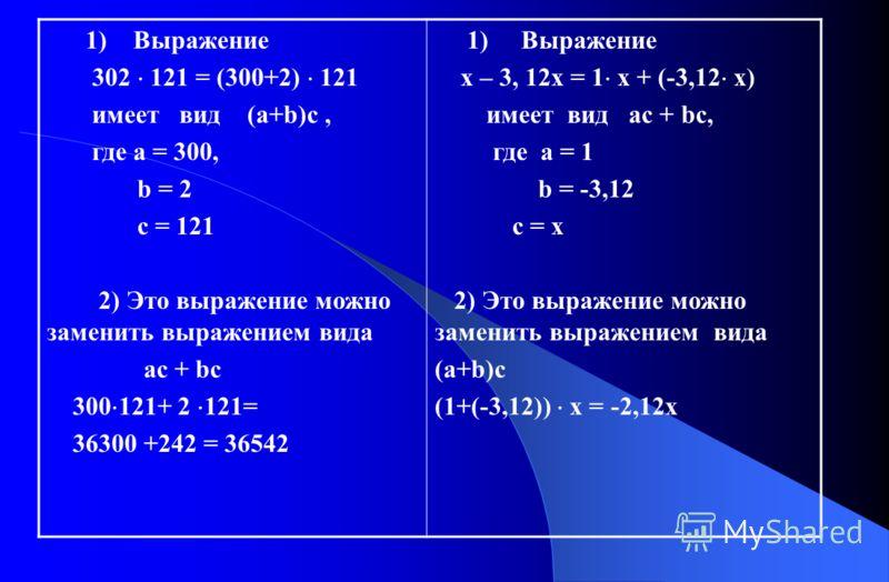 1) Выражение 302 121 = (300+2) 121 имеет вид (а+b)с, где а = 300, b = 2 с = 121 2) Это выражение можно заменить выражением вида ас + bc 300 121+ 2 121= 36300 +242 = 36542 1) Выражение х – 3, 12х = 1 х + (-3,12 х) имеет вид ас + bc, где а = 1 b = -3,1