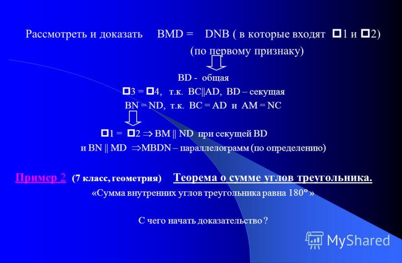 Рассмотреть и доказать BMD = DNB ( в которые входят 1 и 2) (по первому признаку) BD - общая 3 = 4, т.к. BC||AD, BD – секущая BN = ND, т.к. BC = AD и AM = NC 1 = 2 BM || ND при секущей BD и BN || MD MBDN – параллелограмм (по определению) Пример 2 (7 к