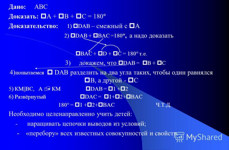 Дано: ABC Доказать: А + В + С = 180 Доказательство: 1) DAB – смежный с А 2) DAB + BAC =180, а надо доказать BAC + D + C = 180 т.е. 3) докажем, что DAB = B + C 4) попытаемся DAB разделить на два угла таких, чтобы один равнялся В, а другой - С 5) КМ||В