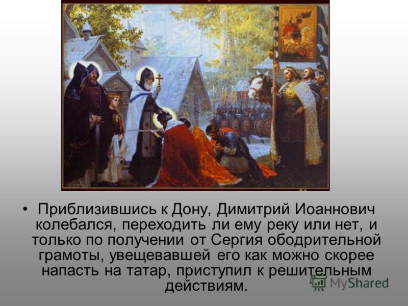 Приблизившись к Дону, Димитрий Иоаннович колебался, переходить ли ему реку или нет, и только по получении от Сергия ободрительной грамоты, увещевавшей его как можно скорее напасть на татар, приступил к решительным действиям.