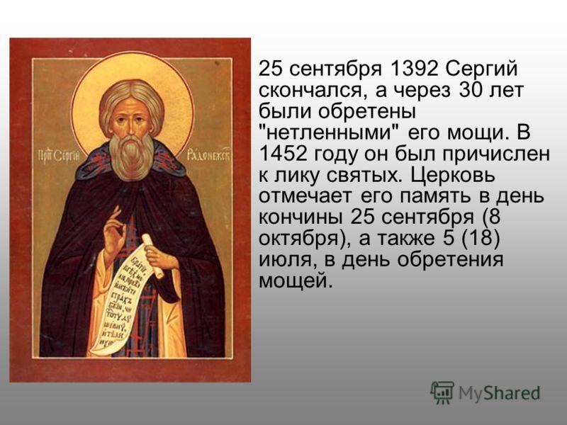 25 сентября 1392 Сергий скончался, а через 30 лет были обретены нетленными его мощи. В 1452 году он был причислен к лику святых. Церковь отмечает его память в день кончины 25 сентября (8 октября), а также 5 (18) июля, в день обретения мощей.