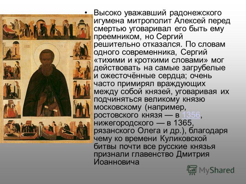 Высоко уважавший радонежского игумена митрополит Алексей перед смертью уговаривал его быть ему преемником, но Сергий решительно отказался. По словам одного современника, Сергий «тихими и кроткими словами» мог действовать на самые загрубелые и ожесточ