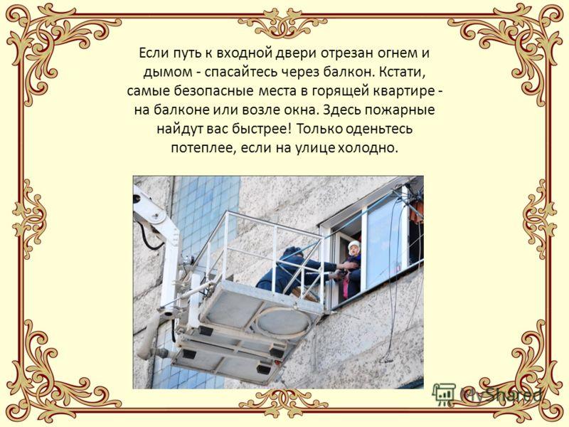 Если путь к входной двери отрезан огнем и дымом - спасайтесь через балкон. Кстати, самые безопасные места в горящей квартире - на балконе или возле окна. Здесь пожарные найдут вас быстрее! Только оденьтесь потеплее, если на улице холодно.
