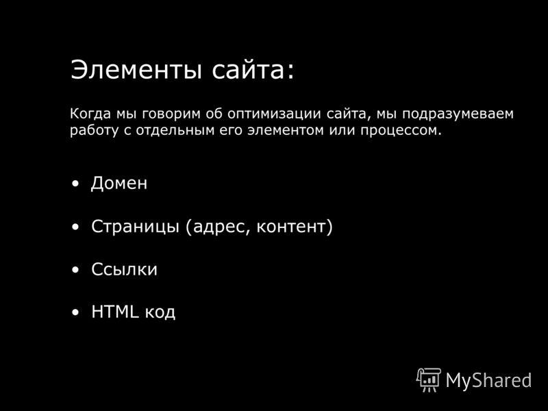 Домен Страницы (адрес, контент) Ссылки HTML код Элементы сайта: Когда мы говорим об оптимизации сайта, мы подразумеваем работу с отдельным его элементом или процессом.