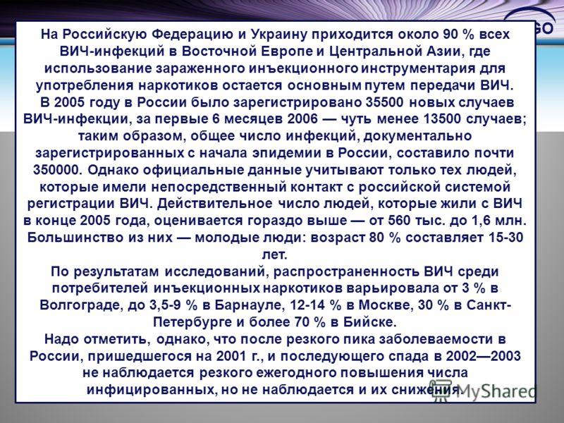 LOGO На Российскую Федерацию и Украину приходится около 90 % всех ВИЧ-инфекций в Восточной Европе и Центральной Азии, где использование зараженного инъекционного инструментария для употребления наркотиков остается основным путем передачи ВИЧ. В 2005