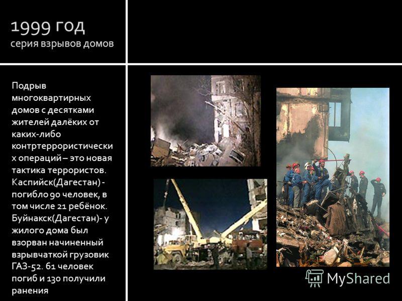 1999 год серия взрывов домов Подрыв многоквартирных домов с десятками жителей далёких от каких-либо контртеррористически х операций – это новая тактика террористов. Каспийск(Дагестан) - погибло 90 человек, в том числе 21 ребёнок. Буйнакск(Дагестан)-