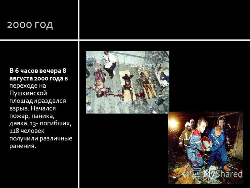 2000 год В 6 часов вечера 8 августа 2000 года в переходе на Пушкинской площади раздался взрыв. Начался пожар, паника, давка. 13- погибших, 118 человек получили различные ранения. Москва Пушкинская площадь