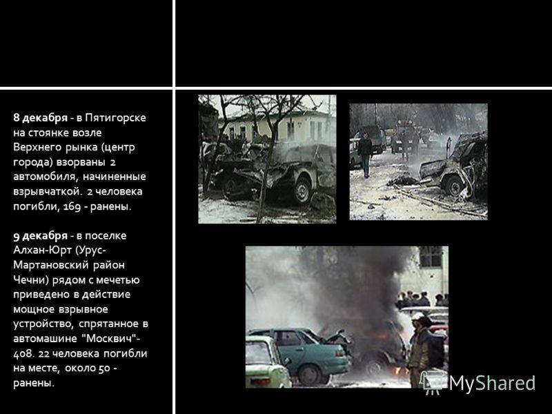 8 декабря - в Пятигорске на стоянке возле Верхнего рынка (центр города) взорваны 2 автомобиля, начиненные взрывчаткой. 2 человека погибли, 169 - ранены. 9 декабря - в поселке Алхан-Юрт (Урус- Мартановский район Чечни) рядом с мечетью приведено в дейс