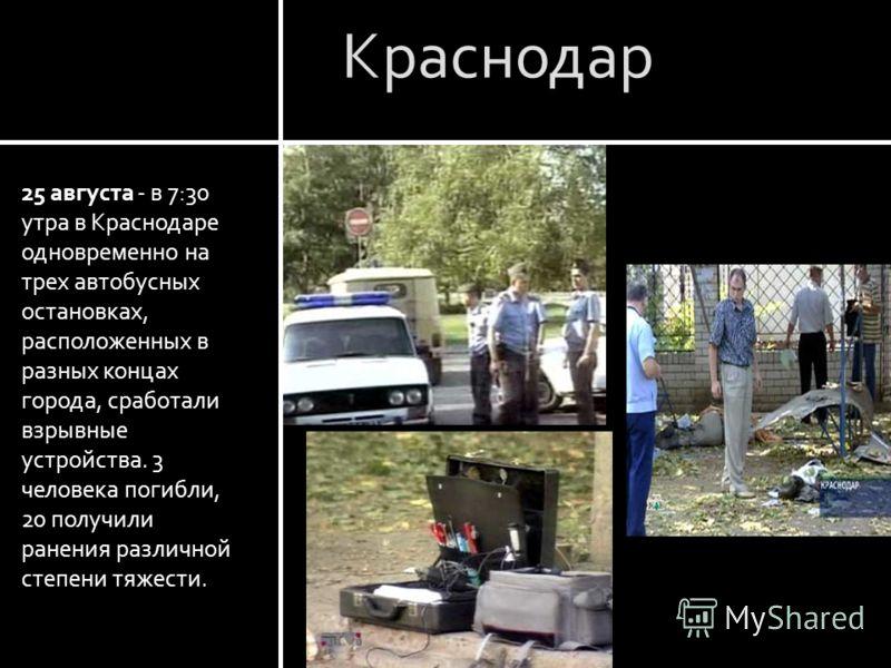 Краснодар 25 августа - в 7:30 утра в Краснодаре одновременно на трех автобусных остановках, расположенных в разных концах города, сработали взрывные устройства. 3 человека погибли, 20 получили ранения различной степени тяжести.